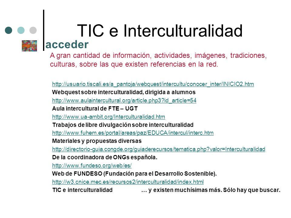 TIC e Interculturalidad http://usuario.tiscali.es/a_pantoja/webquest/intercultu/conocer_inter/INICIO2.htm Webquest sobre interculturalidad, dirigida a