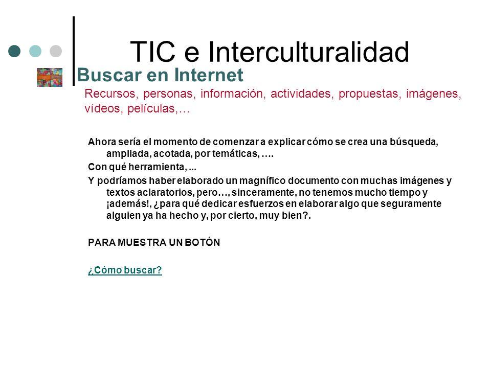 TIC e Interculturalidad Ahora sería el momento de comenzar a explicar cómo se crea una búsqueda, ampliada, acotada, por temáticas, …. Con qué herramie
