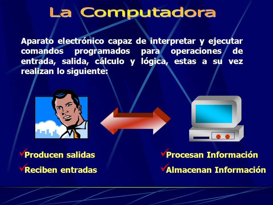 Aparato electrónico capaz de interpretar y ejecutar comandos programados para operaciones de entrada, salida, cálculo y lógica, estas a su vez realizan lo siguiente: Producen salidas Reciben entradas Procesan Información Almacenan Información