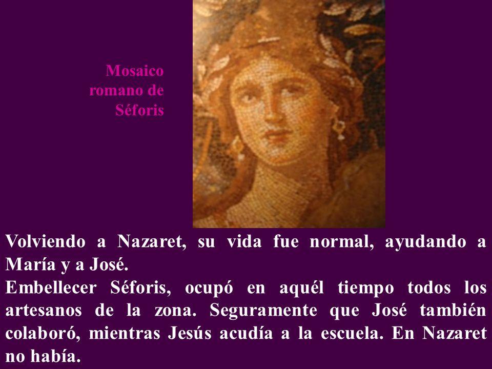 Volviendo a Nazaret, su vida fue normal, ayudando a María y a José. Embellecer Séforis, ocupó en aquél tiempo todos los artesanos de la zona. Segurame