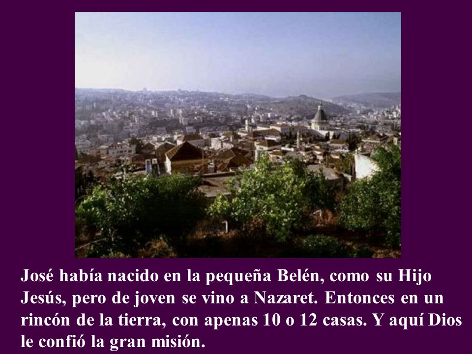 José había nacido en la pequeña Belén, como su Hijo Jesús, pero de joven se vino a Nazaret. Entonces en un rincón de la tierra, con apenas 10 o 12 cas