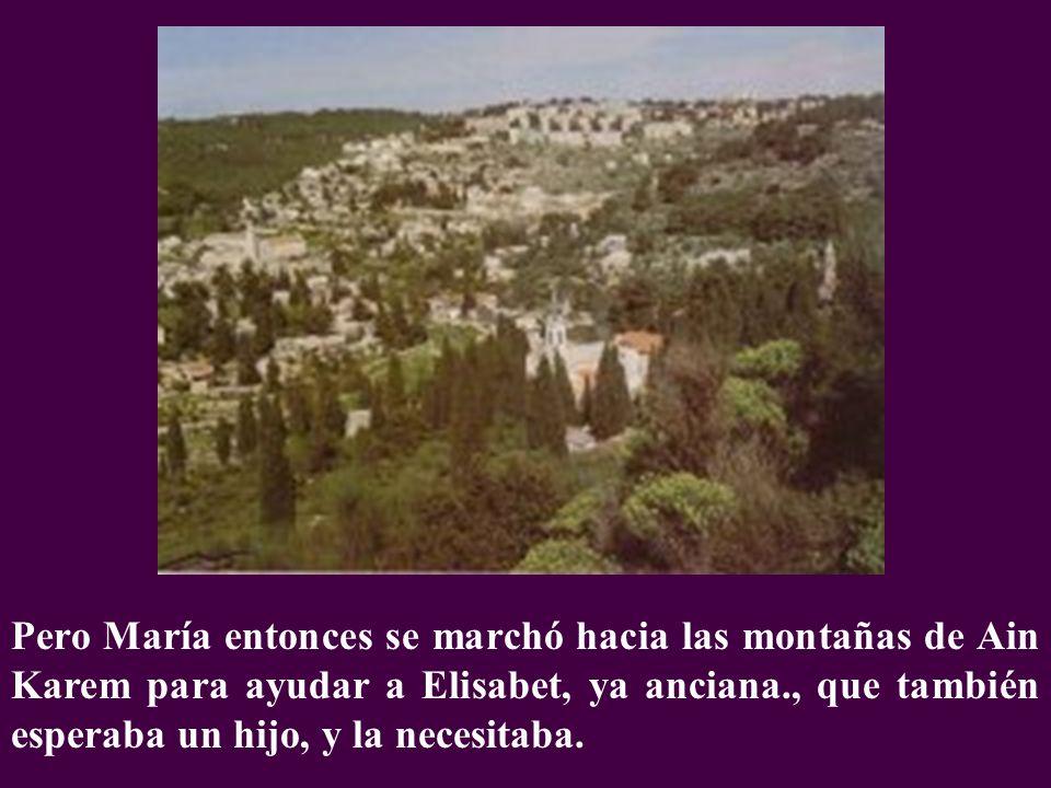 Pero María entonces se marchó hacia las montañas de Ain Karem para ayudar a Elisabet, ya anciana., que también esperaba un hijo, y la necesitaba.