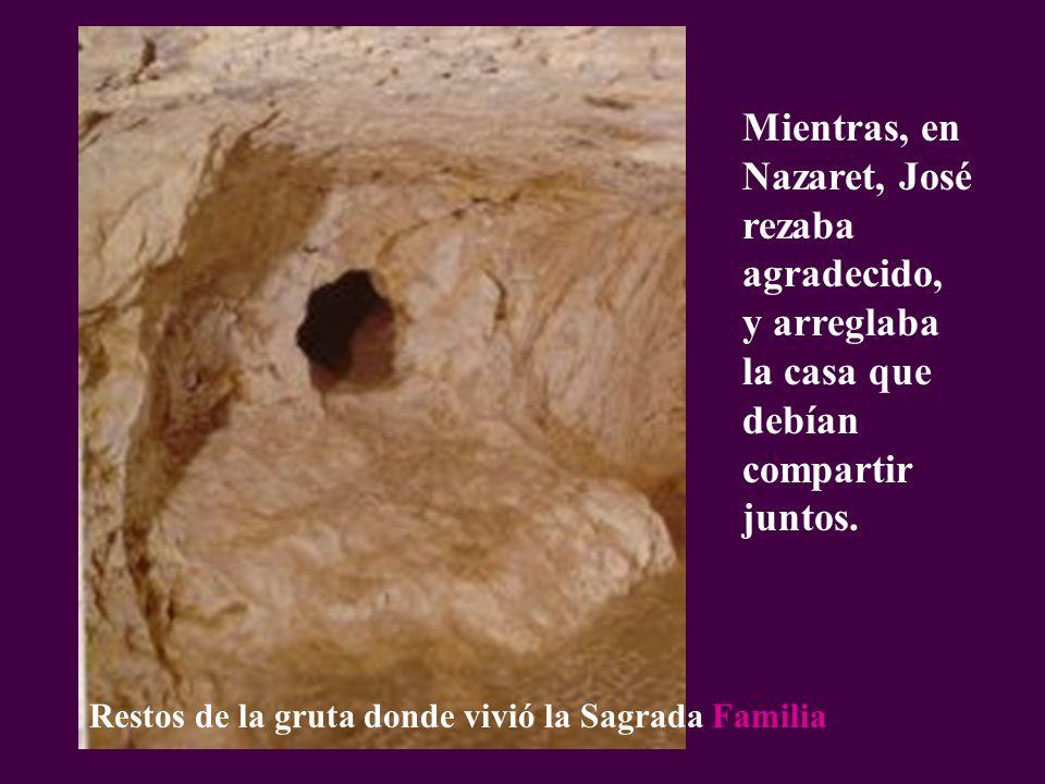 Mientras, en Nazaret, José rezaba agradecido, y arreglaba la casa que debían compartir juntos. Restos de la gruta donde vivió la Sagrada Familia