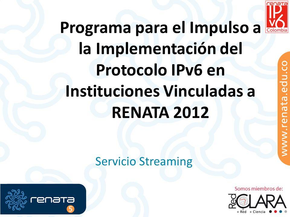 Programa para el Impulso a la Implementación del Protocolo IPv6 en Instituciones Vinculadas a RENATA 2012 Servicio Streaming 1