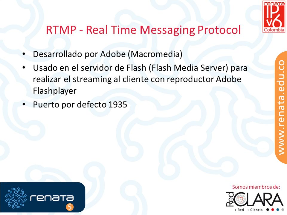 RTMP - Real Time Messaging Protocol Desarrollado por Adobe (Macromedia) Usado en el servidor de Flash (Flash Media Server) para realizar el streaming al cliente con reproductor Adobe Flashplayer Puerto por defecto 1935