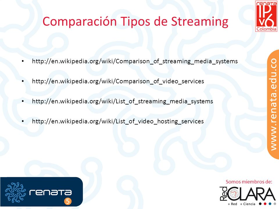 Comparación Tipos de Streaming http://en.wikipedia.org/wiki/Comparison_of_streaming_media_systems http://en.wikipedia.org/wiki/Comparison_of_video_services http://en.wikipedia.org/wiki/List_of_streaming_media_systems http://en.wikipedia.org/wiki/List_of_video_hosting_services