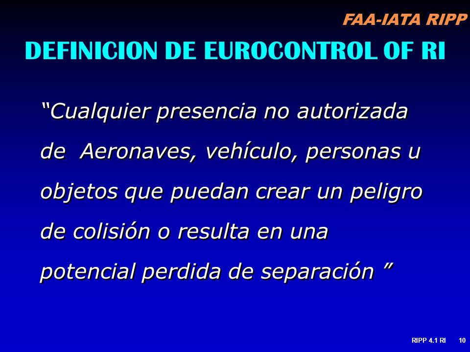FAA-IATA RIPP RIPP 4.1 RI10 DEFINICION DE EUROCONTROL OF RI Cualquier presencia no autorizada de Aeronaves, vehículo, personas u objetos que puedan cr