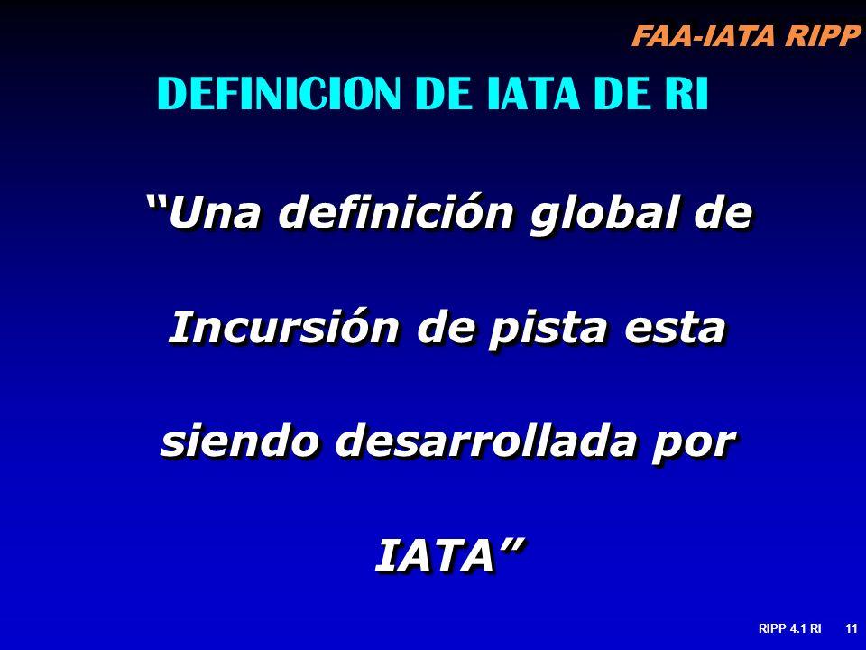 FAA-IATA RIPP RIPP 4.1 RI11 DEFINICION DE IATA DE RI Una definición global de Incursión de pista esta siendo desarrollada por IATA
