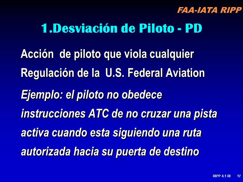 FAA-IATA RIPP RIPP 4.1 RI17 1.Desviación de Piloto - PD Acción de piloto que viola cualquier Regulación de la U.S. Federal Aviation Ejemplo: el piloto