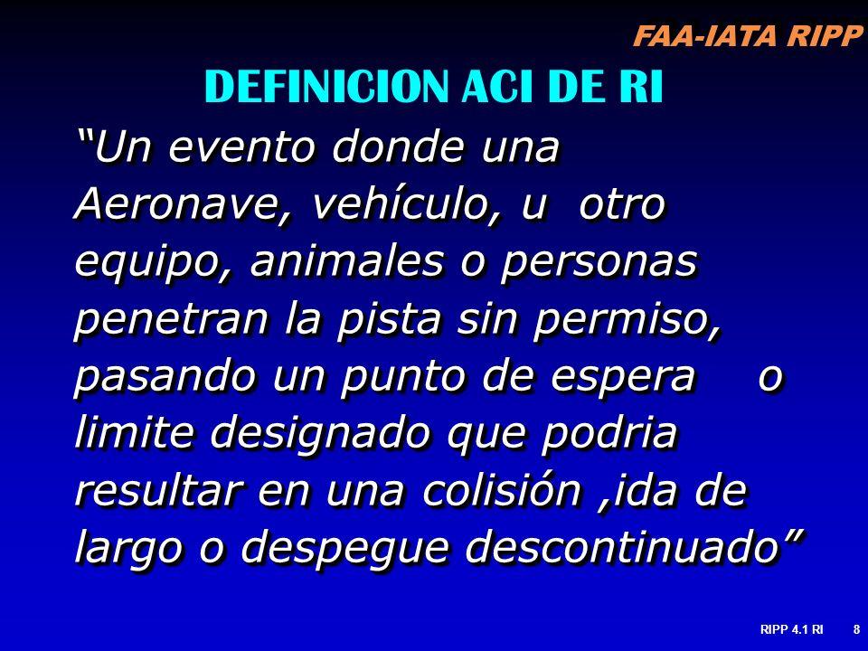FAA-IATA RIPP RIPP 4.1 RI8 DEFINICION ACI DE RI Un evento donde una Aeronave, vehículo, u otro equipo, animales o personas penetran la pista sin permi