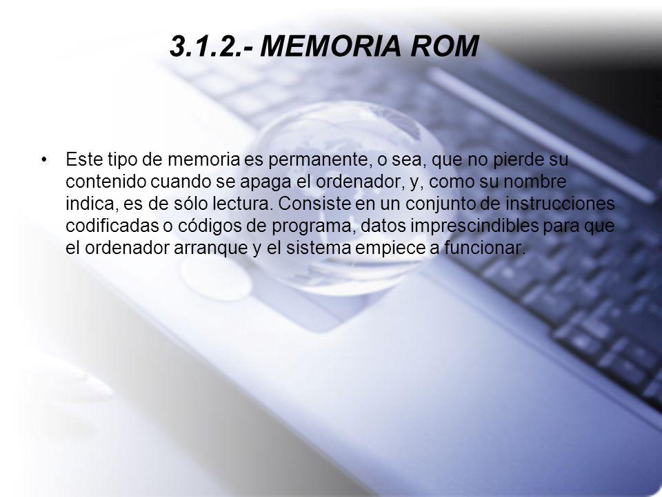 3.1.2.- MEMORIA ROM Este tipo de memoria es permanente, o sea, que no pierde su contenido cuando se apaga el ordenador, y, como su nombre indica, es d