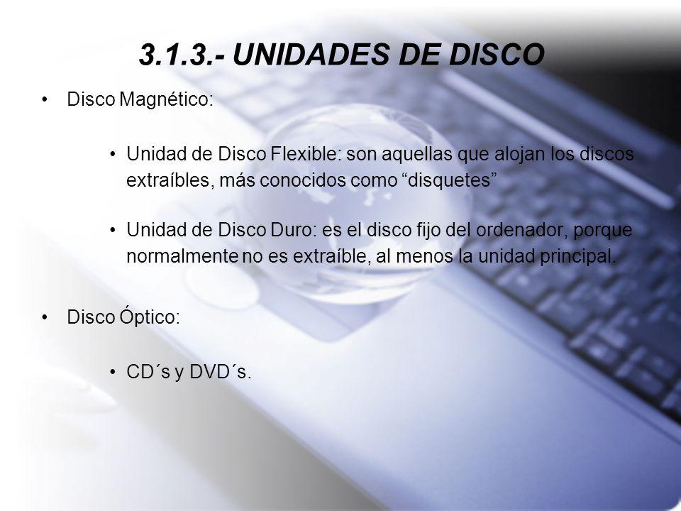 3.1.3.- UNIDADES DE DISCO Disco Magnético: Unidad de Disco Flexible: son aquellas que alojan los discos extraíbles, más conocidos como disquetes Unida