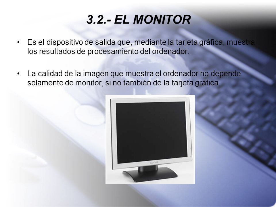 3.2.- EL MONITOR Es el dispositivo de salida que, mediante la tarjeta gráfica, muestra los resultados de procesamiento del ordenador. La calidad de la