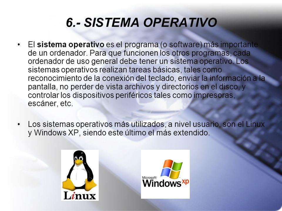 6.- SISTEMA OPERATIVO El sistema operativo es el programa (o software) más importante de un ordenador. Para que funcionen los otros programas, cada or