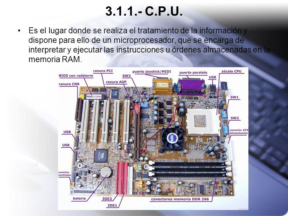 3.1.1.- C.P.U. Es el lugar donde se realiza el tratamiento de la información y dispone para ello de un microprocesador, que se encarga de interpretar