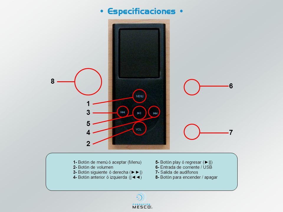 5- Botón play ó regresar (  ) 6- Entrada de corriente / USB 7- Salida de audífonos 8- Botón para encender / apagar Especificaciones 1- Botón de menú ó aceptar (Menu) 2- Botón de volumen 3- Botón siguiente ó derecha ( ) 4- Botón anterior ó izquierda ( ) 1 3 2 5 6 7 8 4