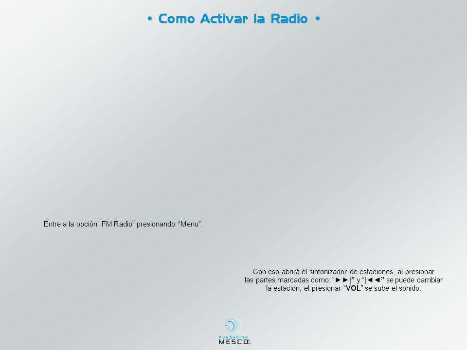 Como Activar la Radio Entre a la opción FM Radio presionando Menu. Con eso abrirá el sintonizador de estaciones, al presionar las partes marcadas como