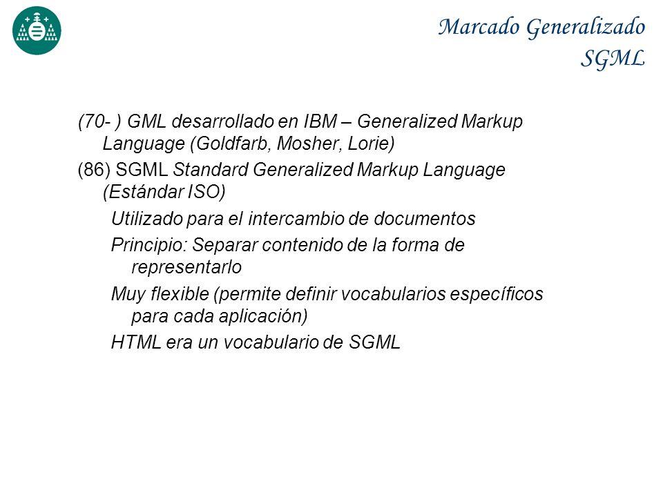 Marcado Generalizado SGML (70- ) GML desarrollado en IBM – Generalized Markup Language (Goldfarb, Mosher, Lorie) (86) SGML Standard Generalized Markup