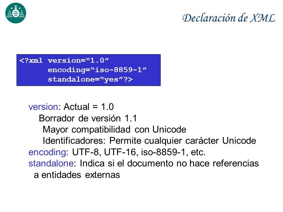 Declaración de XML <?xml version=1.0 encoding=iso-8859-1 standalone=yes?> version: Actual = 1.0 Borrador de versión 1.1 Mayor compatibilidad con Unico