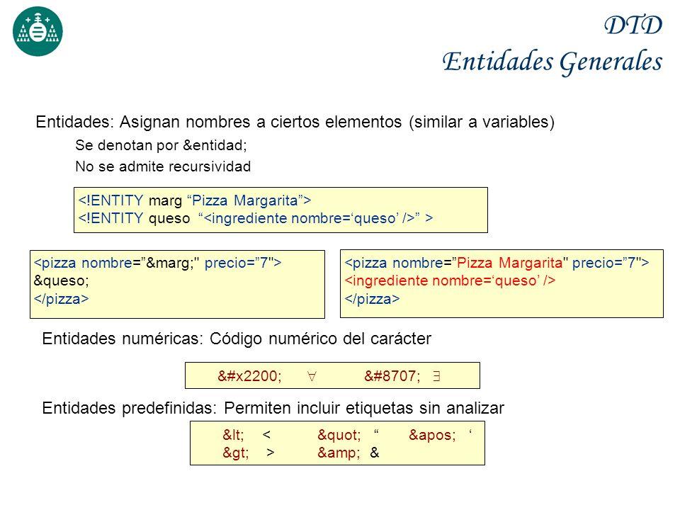 DTD Entidades Generales Entidades: Asignan nombres a ciertos elementos (similar a variables) Se denotan por &entidad; No se admite recursividad &queso