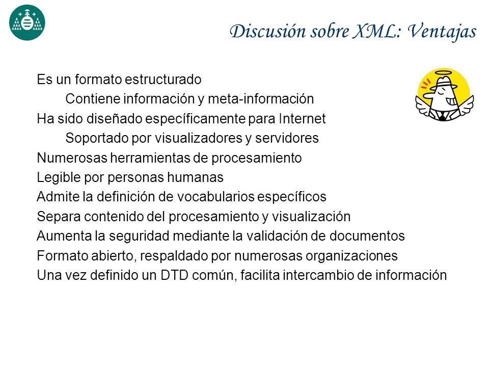 Discusión sobre XML: Ventajas Es un formato estructurado Contiene información y meta-información Ha sido diseñado específicamente para Internet Soport