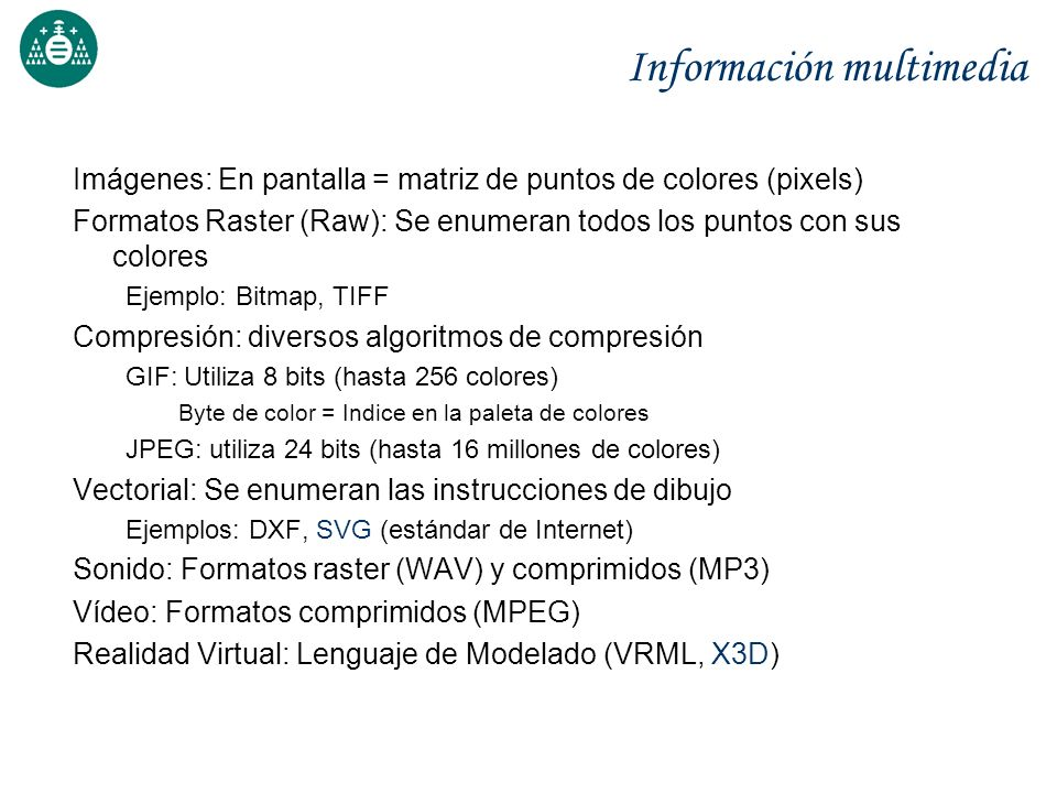 Información multimedia Imágenes: En pantalla = matriz de puntos de colores (pixels) Formatos Raster (Raw): Se enumeran todos los puntos con sus colore