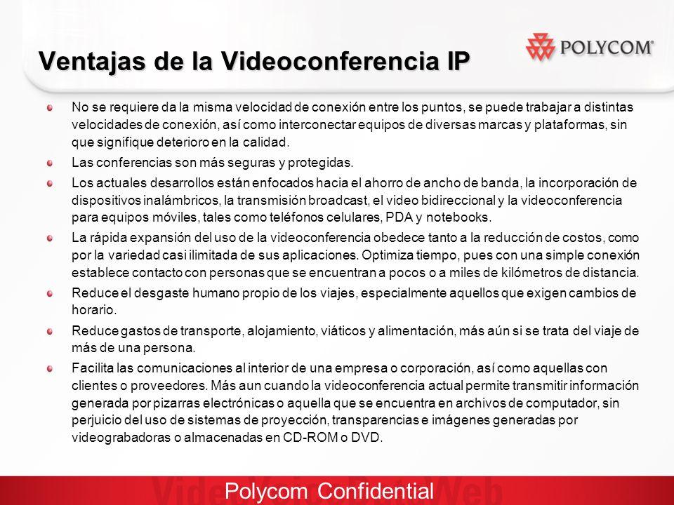 Polycom Confidential Ventajas de la Videoconferencia IP No se requiere da la misma velocidad de conexión entre los puntos, se puede trabajar a distintas velocidades de conexión, así como interconectar equipos de diversas marcas y plataformas, sin que signifique deterioro en la calidad.