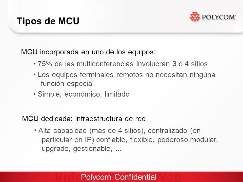 Polycom Confidential Tipos de MCU MCU incorporada en uno de los equipos: 75% de las multiconferencias involucran 3 o 4 sitios Los equipos terminales remotos no necesitan ningúna función especial Simple, económico, limitado MCU dedicada: infraestructura de red Alta capacidad (más de 4 sitios), centralizado (en particular en IP) confiable, flexible, poderoso,modular, upgrade, gestionable,...