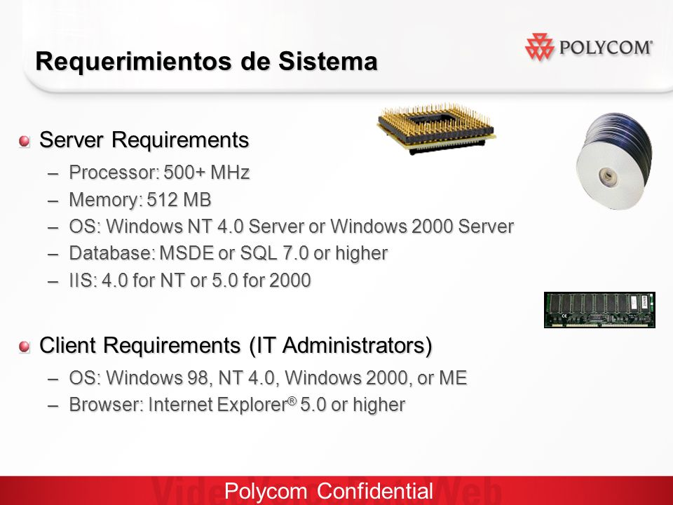 Polycom Confidential Server Requirements –Processor: 500+ MHz –Memory: 512 MB –OS: Windows NT 4.0 Server or Windows 2000 Server –Database: MSDE or SQL 7.0 or higher –IIS: 4.0 for NT or 5.0 for 2000 Client Requirements (IT Administrators) –OS: Windows 98, NT 4.0, Windows 2000, or ME –Browser: Internet Explorer ® 5.0 or higher Requerimientos de Sistema