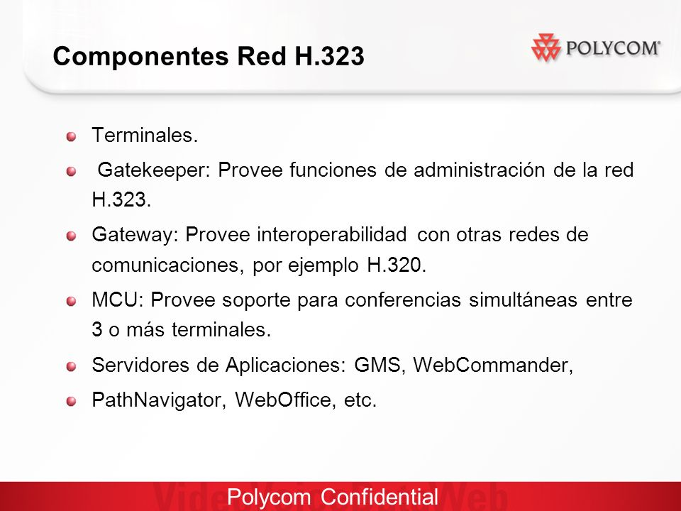 Polycom Confidential Parámetros recomendados para H.323 Packet loss: Audio 5%, 10% even 15%, Vídeo 1% Jitter Correction: Audio 30mS, Video 100 s mS.