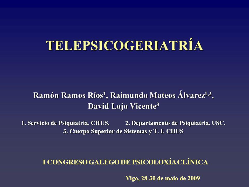 TELEPSICOGERIATRÍA Ramón Ramos Ríos 1, Raimundo Mateos Álvarez 1,2, David Lojo Vicente 3 1. Servicio de Psiquiatría. CHUS. 2. Departamento de Psiquiat