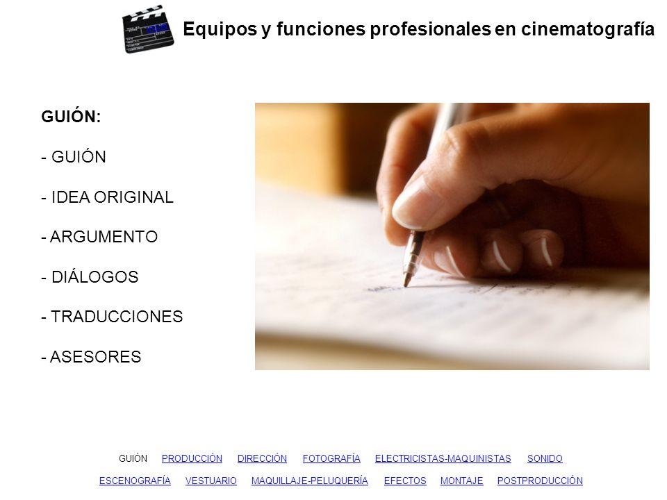 Equipos y funciones profesionales en cinematografía GUIÓNGUIÓN PRODUCCIÓN DIRECCIÓN FOTOGRAFÍA ELECTRICISTAS-MAQUINISTAS SONIDODIRECCIÓNFOTOGRAFÍAELECTRICISTAS-MAQUINISTASSONIDO ESCENOGRAFÍAESCENOGRAFÍA VESTUARIO MAQUILLAJE-PELUQUERÍA EFECTOS MONTAJE POSTPRODUCCIÓNVESTUARIOMAQUILLAJE-PELUQUERÍAEFECTOSMONTAJEPOSTPRODUCCIÓN PRODUCCIÓN: - PRODUCTOR - PRODUCTOR EJECUTIVO - DIRECTOR DE PRODUCCIÓN - JEFE DE PRODUCCIÓN - AYUDANTES - AUXILIARES Y MERITORIOS - REGIDOR - CONTABILIDAD inicio