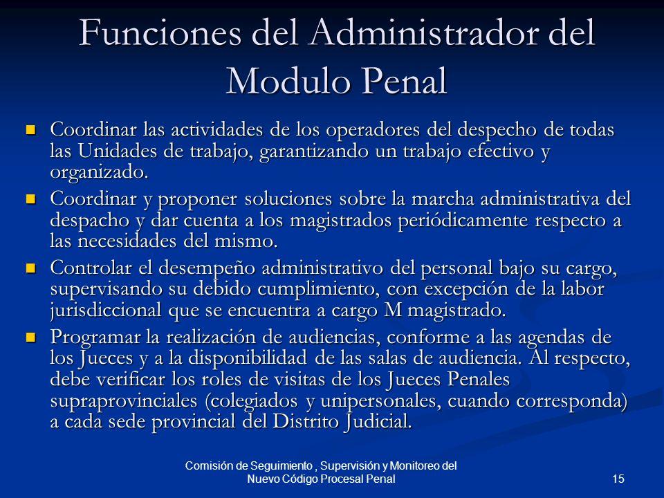 15 Comisión de Seguimiento, Supervisión y Monitoreo del Nuevo Código Procesal Penal Funciones del Administrador del Modulo Penal Coordinar las activid