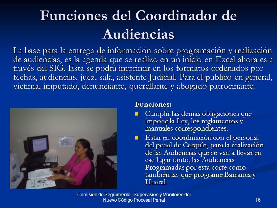 16 Comisión de Seguimiento, Supervisión y Monitoreo del Nuevo Código Procesal Penal Funciones del Coordinador de Audiencias Funciones: Cumplir las dem