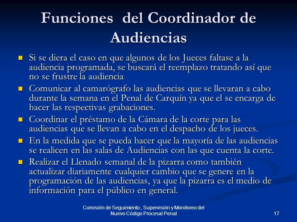 17 Comisión de Seguimiento, Supervisión y Monitoreo del Nuevo Código Procesal Penal Funciones del Coordinador de Audiencias Si se diera el caso en que