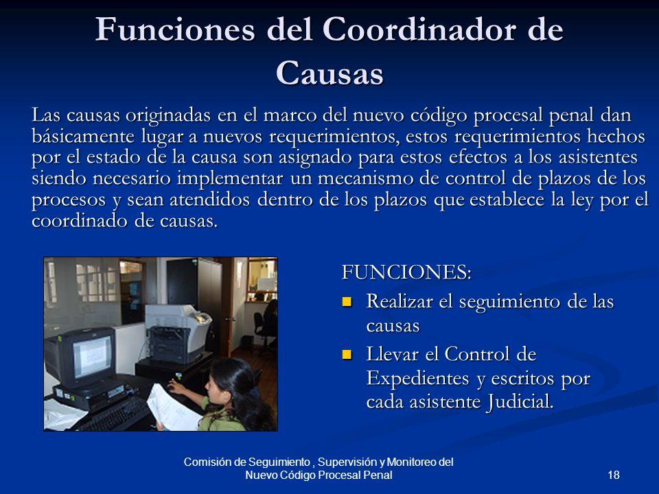 18 Comisión de Seguimiento, Supervisión y Monitoreo del Nuevo Código Procesal Penal Funciones del Coordinador de Causas FUNCIONES: Realizar el seguimi