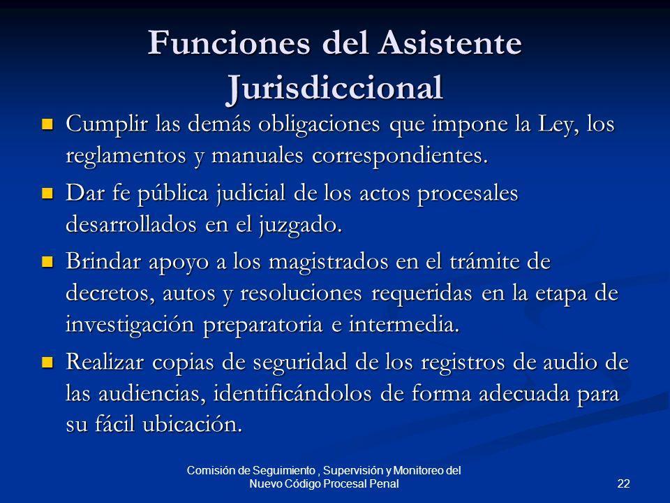 22 Comisión de Seguimiento, Supervisión y Monitoreo del Nuevo Código Procesal Penal Funciones del Asistente Jurisdiccional Cumplir las demás obligacio