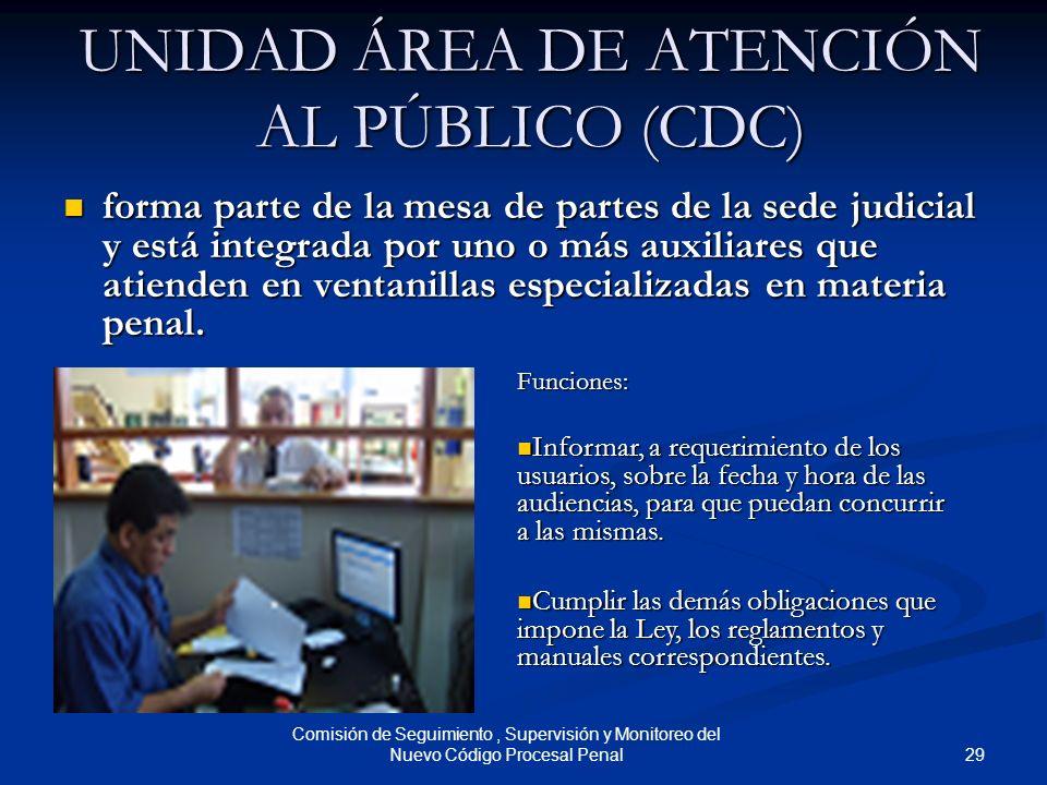 29 Comisión de Seguimiento, Supervisión y Monitoreo del Nuevo Código Procesal Penal UNIDAD ÁREA DE ATENCIÓN AL PÚBLICO (CDC) forma parte de la mesa de