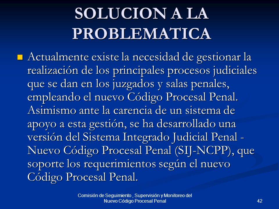 42 Comisión de Seguimiento, Supervisión y Monitoreo del Nuevo Código Procesal Penal SOLUCION A LA PROBLEMATICA Actualmente existe la necesidad de gest