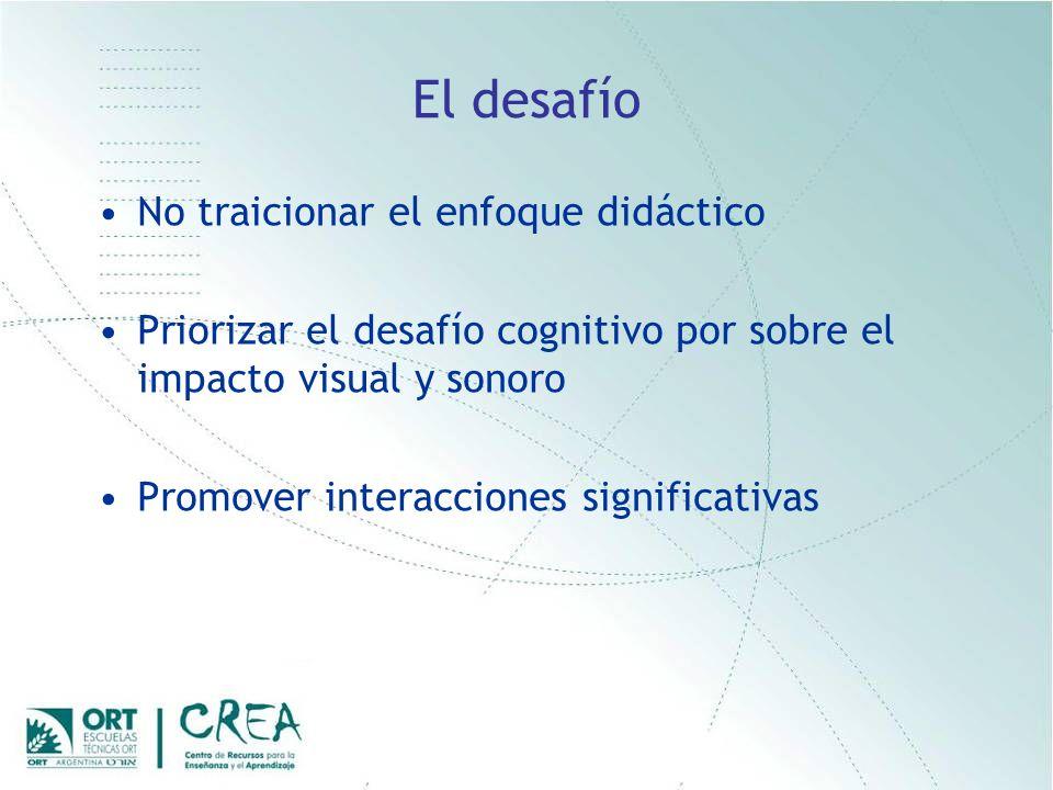 El desafío No traicionar el enfoque didáctico Priorizar el desafío cognitivo por sobre el impacto visual y sonoro Promover interacciones significativas
