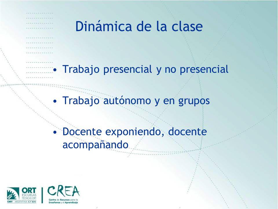 Dinámica de la clase Trabajo presencial y no presencial Trabajo autónomo y en grupos Docente exponiendo, docente acompañando
