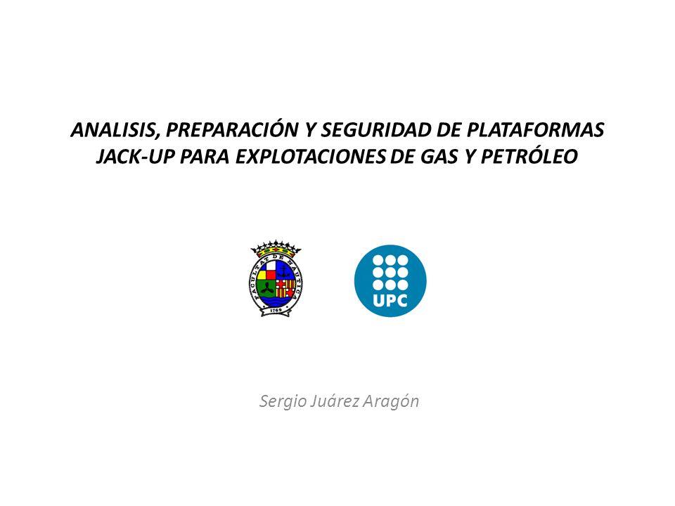 ANALISIS, PREPARACIÓN Y SEGURIDAD DE PLATAFORMAS JACK-UP PARA EXPLOTACIONES DE GAS Y PETRÓLEO Sergio Juárez Aragón