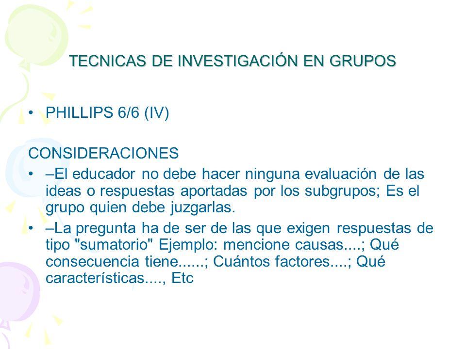 TECNICAS DE INVESTIGACIÓN EN GRUPOS PHILLIPS 6/6 (IV) CONSIDERACIONES –El educador no debe hacer ninguna evaluación de las ideas o respuestas aportadas por los subgrupos; Es el grupo quien debe juzgarlas.