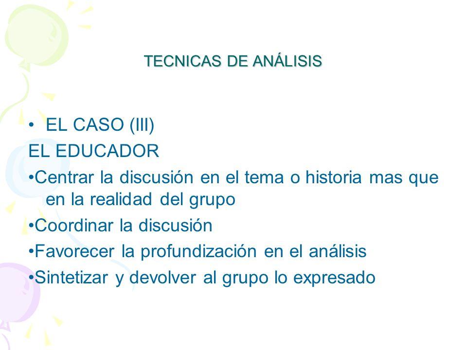 TECNICAS DE ANÁLISIS EL CASO (III) EL EDUCADOR Centrar la discusión en el tema o historia mas que en la realidad del grupo Coordinar la discusión Favorecer la profundización en el análisis Sintetizar y devolver al grupo lo expresado