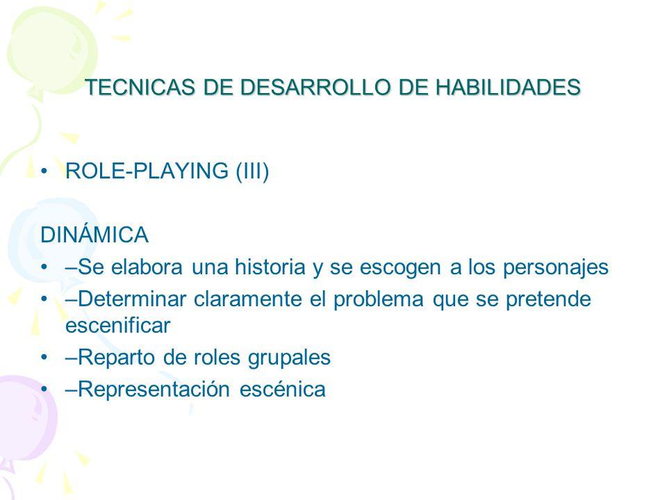 TECNICAS DE DESARROLLO DE HABILIDADES ROLE-PLAYING (III) DINÁMICA –Se elabora una historia y se escogen a los personajes –Determinar claramente el problema que se pretende escenificar –Reparto de roles grupales –Representación escénica