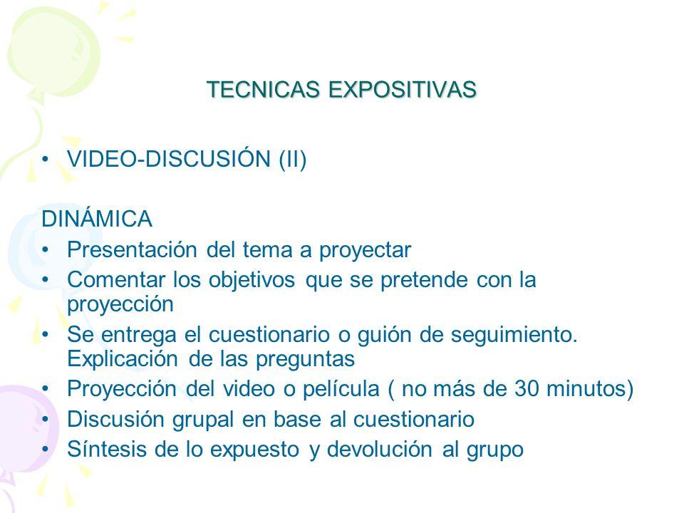 TECNICAS EXPOSITIVAS VIDEO-DISCUSIÓN (II) DINÁMICA Presentación del tema a proyectar Comentar los objetivos que se pretende con la proyección Se entrega el cuestionario o guión de seguimiento.