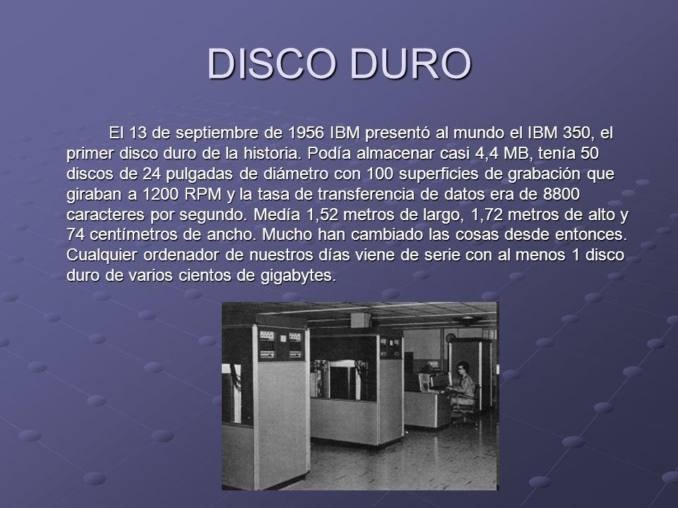 DISCO DURO El 13 de septiembre de 1956 IBM presentó al mundo el IBM 350, el primer disco duro de la historia. Podía almacenar casi 4,4 MB, tenía 50 di