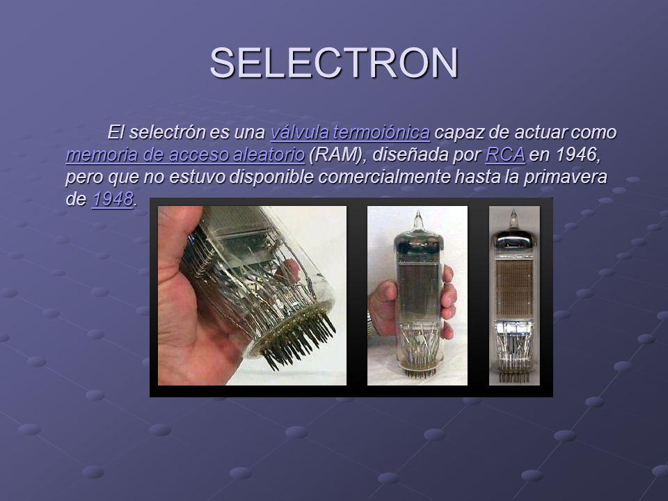 SELECTRON El selectrón es una válvula termoiónica capaz de actuar como memoria de acceso aleatorio (RAM), diseñada por RCA en 1946, pero que no estuvo