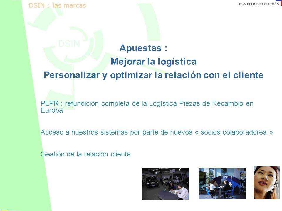Octobre 2001 Apuestas : Mejorar la logística Personalizar y optimizar la relación con el cliente PLPR : refundición completa de la Logística Piezas de Recambio en Europa Acceso a nuestros sistemas por parte de nuevos « socios colaboradores » Gestión de la relación cliente DSIN : las marcas