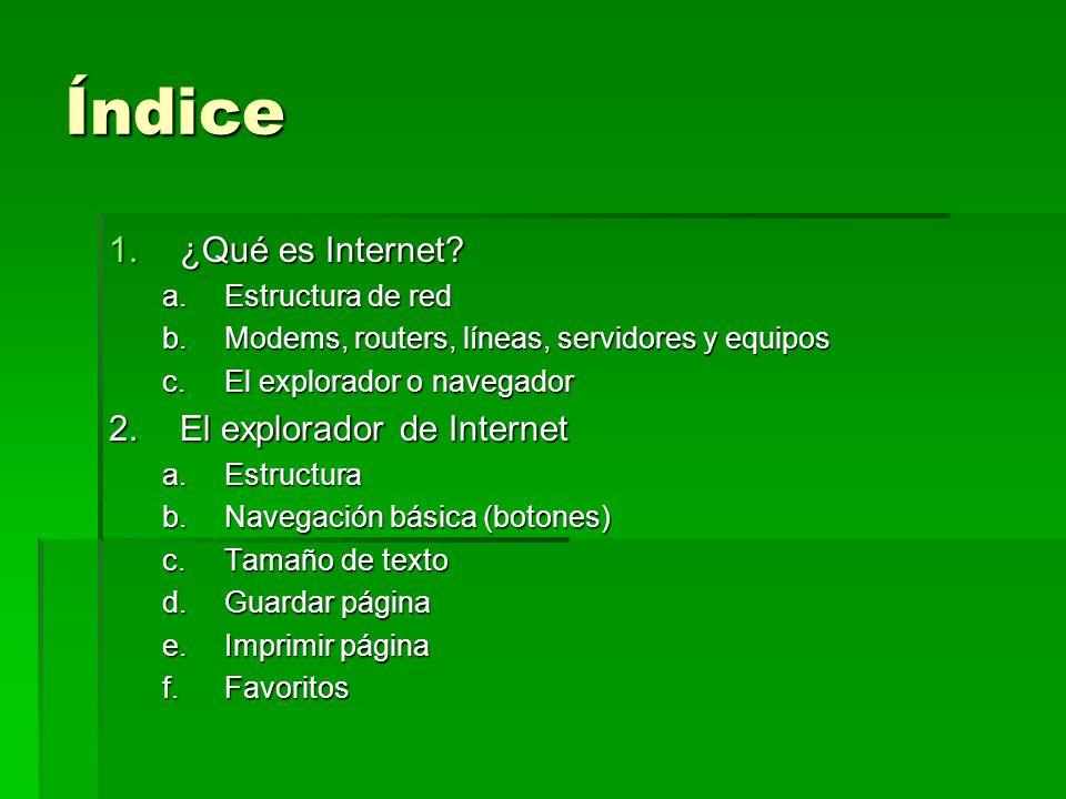 Índice 1.¿Qué es Internet? a.Estructura de red b.Modems, routers, líneas, servidores y equipos c.El explorador o navegador 2.El explorador de Internet